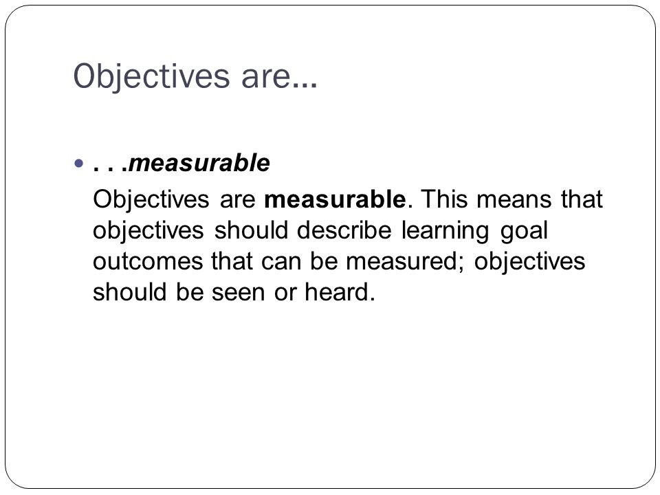 Objectives are…...measurable Objectives are measurable.
