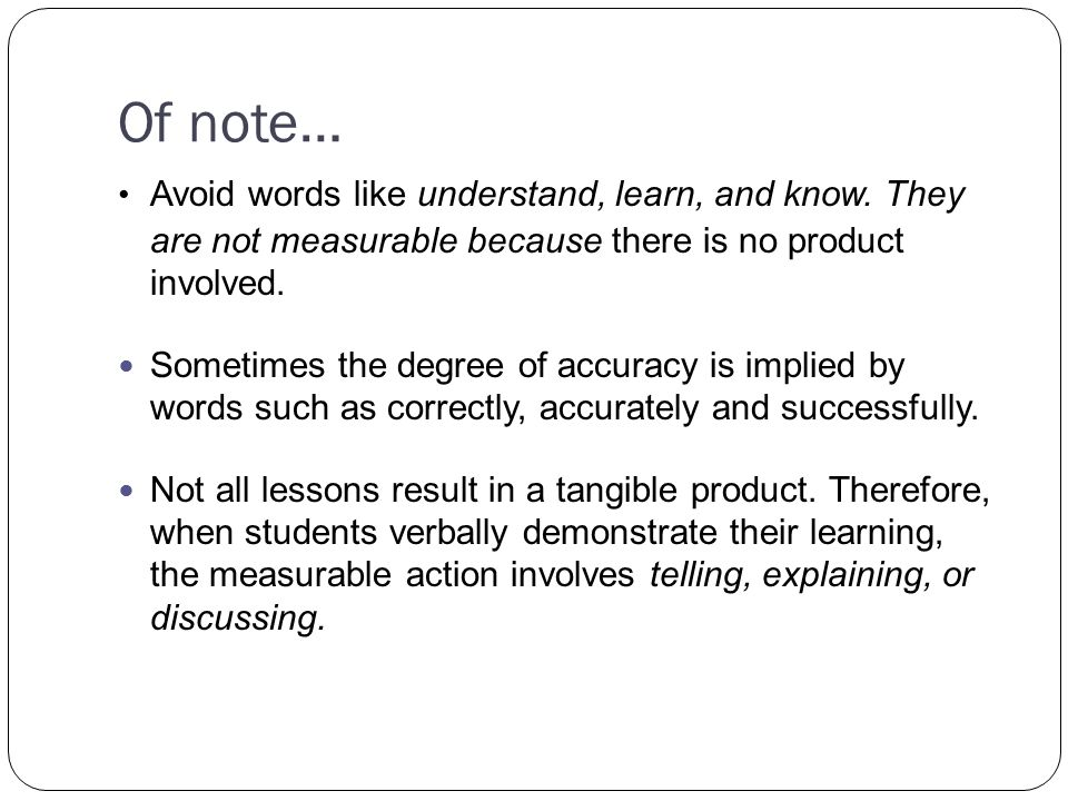 Of note… Avoid words like understand, learn, and know.