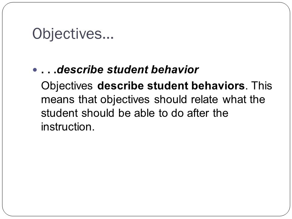Objectives…...describe student behavior Objectives describe student behaviors.
