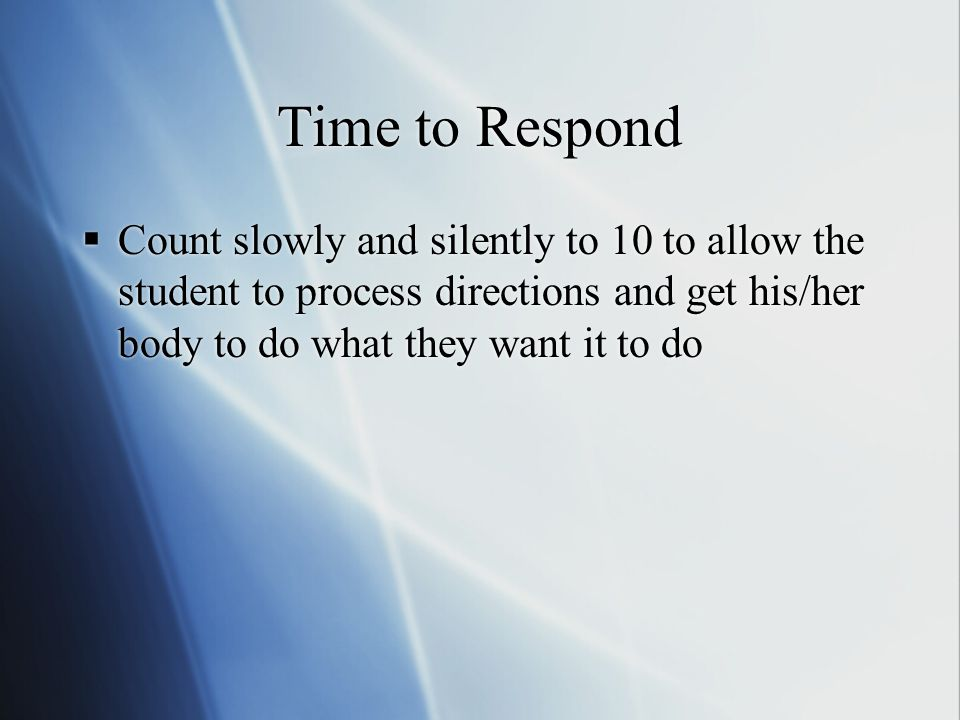 Time to Respond  Count slowly and silently to 10 to allow the student to process directions and get his/her body to do what they want it to do