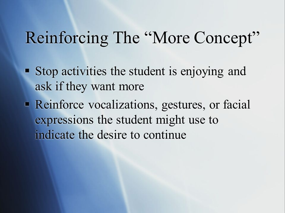 Reinforcing The More Concept  Stop activities the student is enjoying and ask if they want more  Reinforce vocalizations, gestures, or facial expressions the student might use to indicate the desire to continue  Stop activities the student is enjoying and ask if they want more  Reinforce vocalizations, gestures, or facial expressions the student might use to indicate the desire to continue