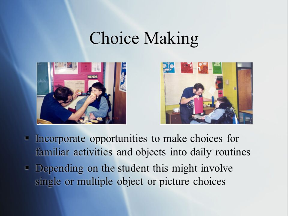  Incorporate opportunities to make choices for familiar activities and objects into daily routines  Depending on the student this might involve single or multiple object or picture choices
