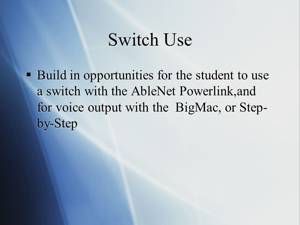 Switch Use  Build in opportunities for the student to use a switch with the AbleNet Powerlink,and for voice output with the BigMac, or Step- by-Step