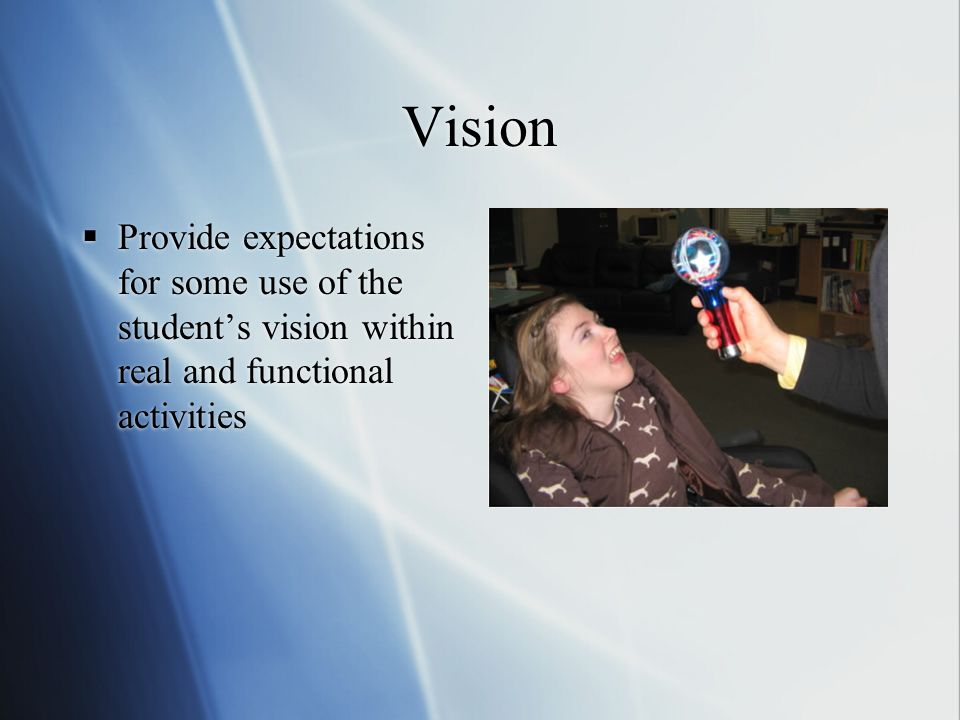 Vision  Provide expectations for some use of the student's vision within real and functional activities