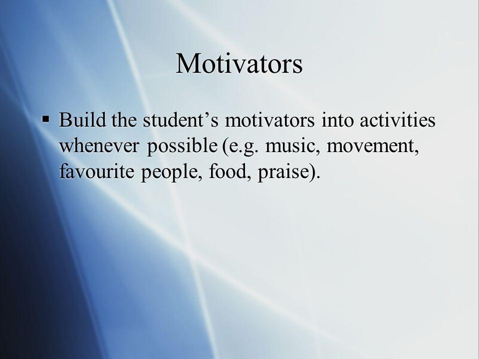 Motivators  Build the student's motivators into activities whenever possible (e.g.
