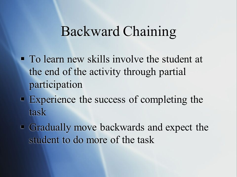 Backward Chaining  To learn new skills involve the student at the end of the activity through partial participation  Experience the success of completing the task  Gradually move backwards and expect the student to do more of the task  To learn new skills involve the student at the end of the activity through partial participation  Experience the success of completing the task  Gradually move backwards and expect the student to do more of the task