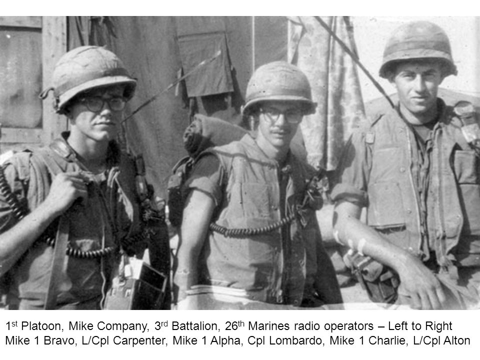 1 st Platoon, Mike Company, 3 rd Battalion, 26 th Marines radio operators – Left to Right Mike 1 Bravo, L/Cpl Carpenter, Mike 1 Alpha, Cpl Lombardo, Mike 1 Charlie, L/Cpl Alton