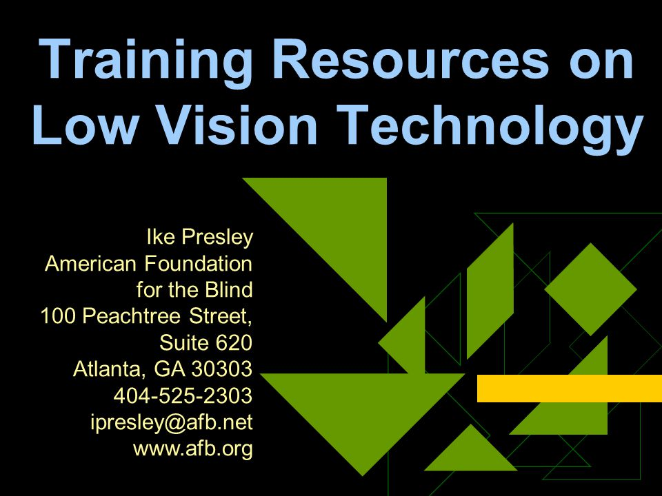 Training Resources on Low Vision Technology Ike Presley American Foundation for the Blind 100 Peachtree Street, Suite 620 Atlanta, GA 30303 404-525-23