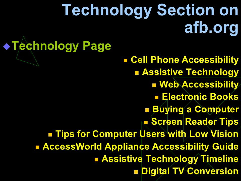 Technology Section on afb.org  Technology Page Cell Phone Accessibility Assistive Technology Web Accessibility Electronic Books Buying a Computer Screen Reader Tips Tips for Computer Users with Low Vision AccessWorld Appliance Accessibility Guide Assistive Technology Timeline Digital TV Conversion