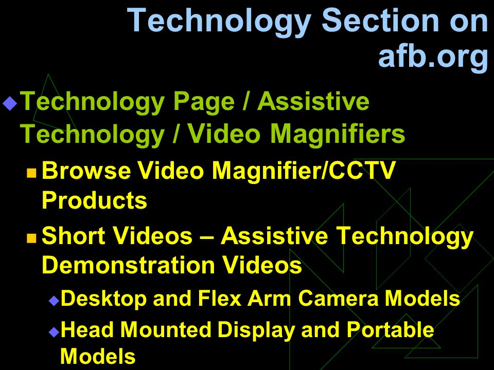 Technology Section on afb.org  Technology Page / Assistive Technology / Video Magnifiers Browse Video Magnifier/CCTV Products Short Videos – Assistive Technology Demonstration Videos  Desktop and Flex Arm Camera Models  Head Mounted Display and Portable Models