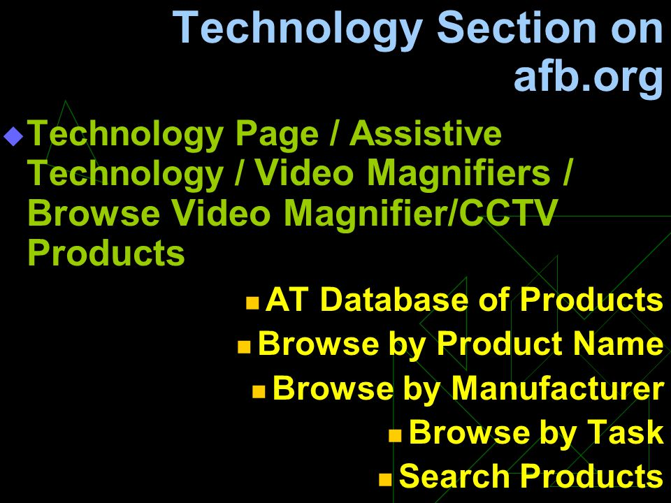 Technology Section on afb.org  Technology Page / Assistive Technology / Video Magnifiers / Browse Video Magnifier/CCTV Products AT Database of Products Browse by Product Name Browse by Manufacturer Browse by Task Search Products