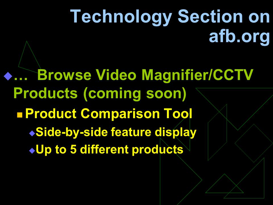Technology Section on afb.org  … Browse Video Magnifier/CCTV Products (coming soon) Product Comparison Tool  Side-by-side feature display  Up to 5 different products