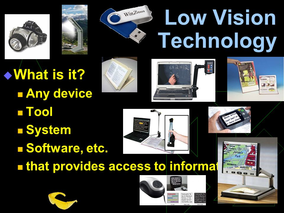 Low Vision Technology  What is it? Any device Tool System Software, etc. that provides access to information