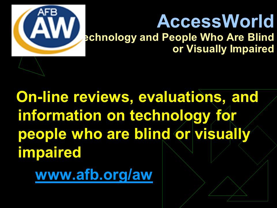 AccessWorld Technology and People Who Are Blind or Visually Impaired On-line reviews, evaluations, and information on technology for people who are blind or visually impaired www.afb.org/aw