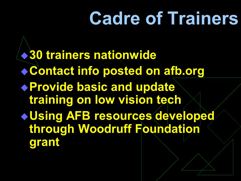 Cadre of Trainers  30 trainers nationwide  Contact info posted on afb.org  Provide basic and update training on low vision tech  Using AFB resources developed through Woodruff Foundation grant