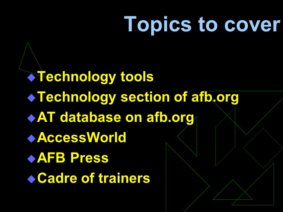Topics to cover  Technology tools  Technology section of afb.org  AT database on afb.org  AccessWorld  AFB Press  Cadre of trainers