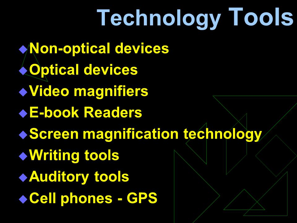 Technology Tools  Non-optical devices  Optical devices  Video magnifiers  E-book Readers  Screen magnification technology  Writing tools  Auditory tools  Cell phones - GPS
