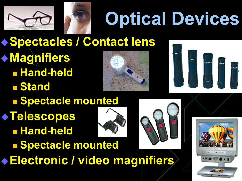 Optical Devices  Spectacles / Contact lens  Magnifiers Hand-held Stand Spectacle mounted  Telescopes Hand-held Spectacle mounted  Electronic / vid