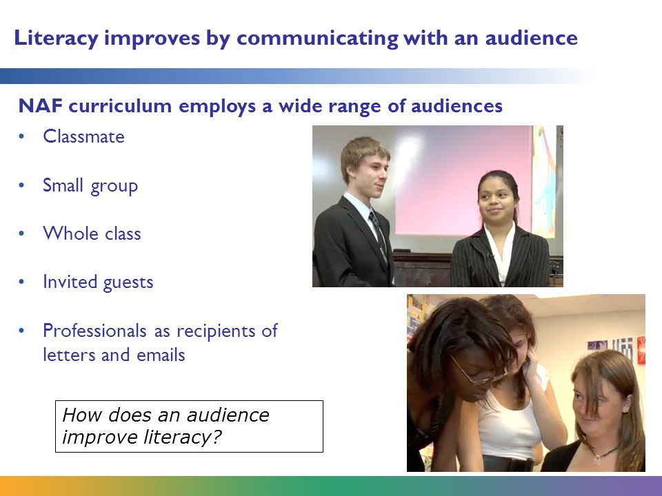 Literacy improves by communicating with an audience NAF curriculum employs a wide range of audiences How does an audience improve literacy.