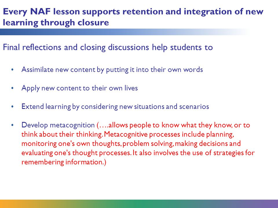 Every NAF lesson supports retention and integration of new learning through closure Assimilate new content by putting it into their own words Apply new content to their own lives Extend learning by considering new situations and scenarios Develop metacognition (….allows people to know what they know, or to think about their thinking.