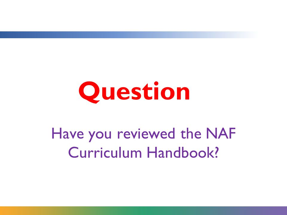 Question Have you reviewed the NAF Curriculum Handbook?
