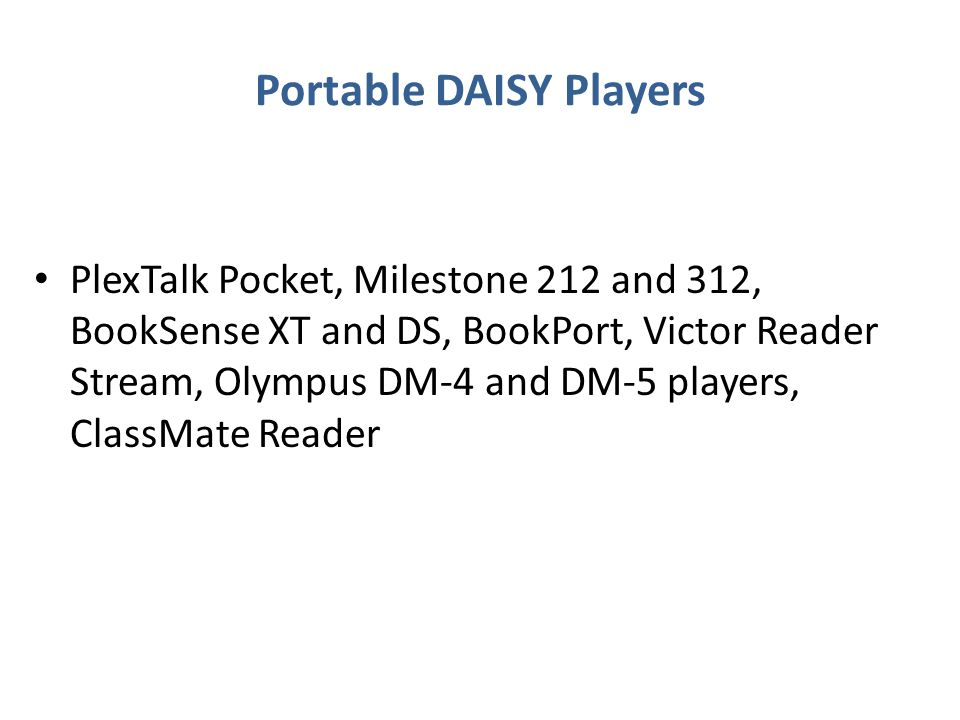 Portable DAISY Players PlexTalk Pocket, Milestone 212 and 312, BookSense XT and DS, BookPort, Victor Reader Stream, Olympus DM-4 and DM-5 players, ClassMate Reader