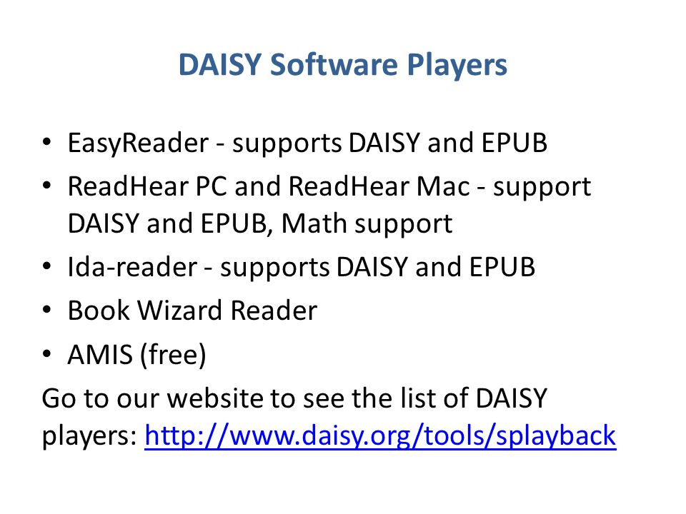 DAISY Software Players EasyReader - supports DAISY and EPUB ReadHear PC and ReadHear Mac - support DAISY and EPUB, Math support Ida-reader - supports