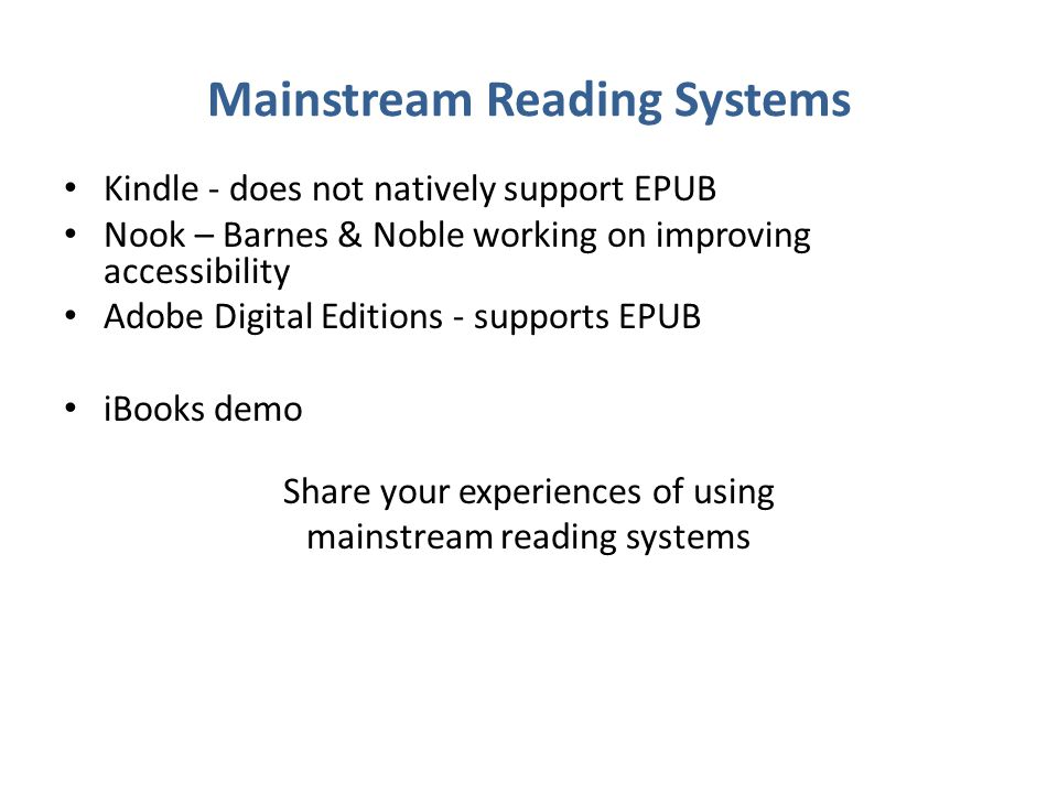 Mainstream Reading Systems Kindle - does not natively support EPUB Nook – Barnes & Noble working on improving accessibility Adobe Digital Editions - supports EPUB iBooks demo Share your experiences of using mainstream reading systems