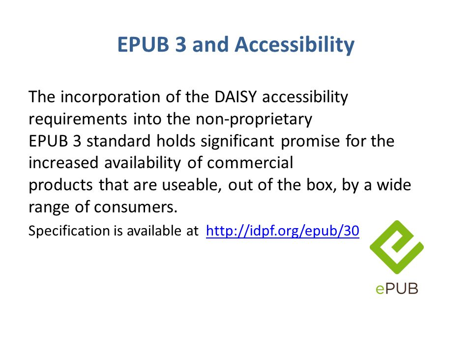 EPUB 3 and Accessibility The incorporation of the DAISY accessibility requirements into the non-proprietary EPUB 3 standard holds significant promise for the increased availability of commercial products that are useable, out of the box, by a wide range of consumers.