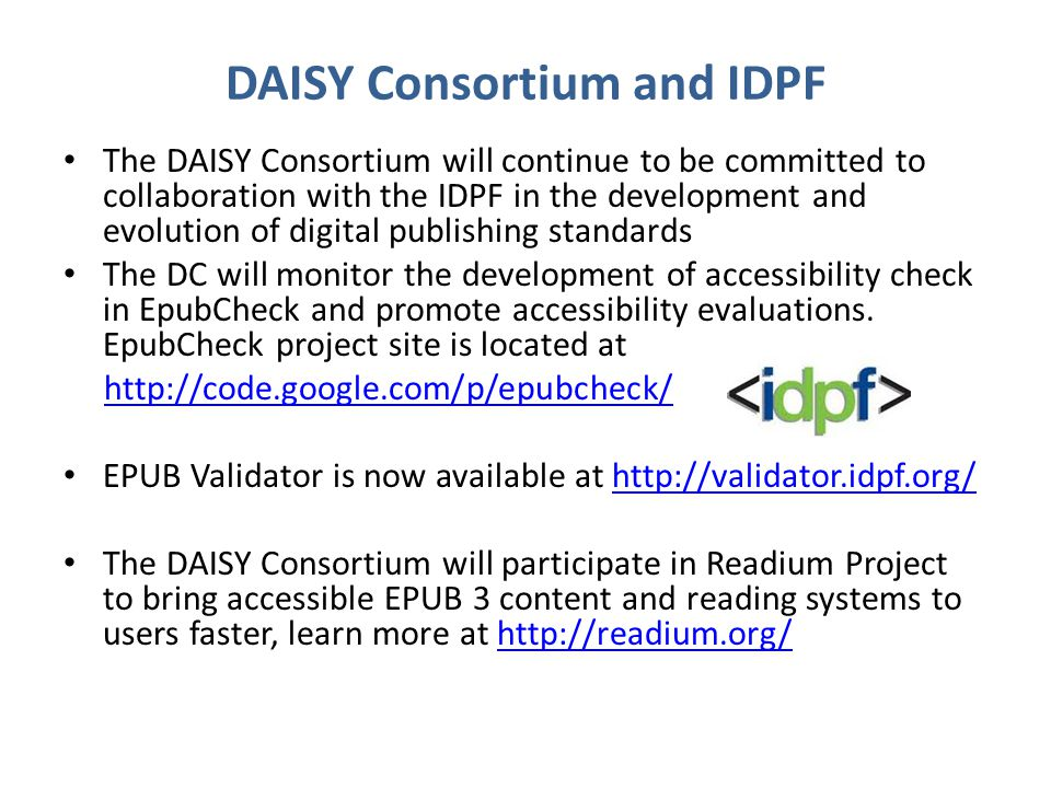 DAISY Consortium and IDPF The DAISY Consortium will continue to be committed to collaboration with the IDPF in the development and evolution of digital publishing standards The DC will monitor the development of accessibility check in EpubCheck and promote accessibility evaluations.