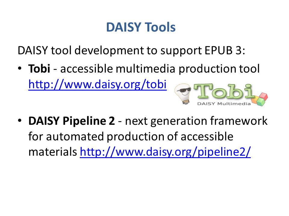DAISY Tools DAISY tool development to support EPUB 3: Tobi - accessible multimedia production tool http://www.daisy.org/tobi http://www.daisy.org/tobi DAISY Pipeline 2 - next generation framework for automated production of accessible materials http://www.daisy.org/pipeline2/http://www.daisy.org/pipeline2/