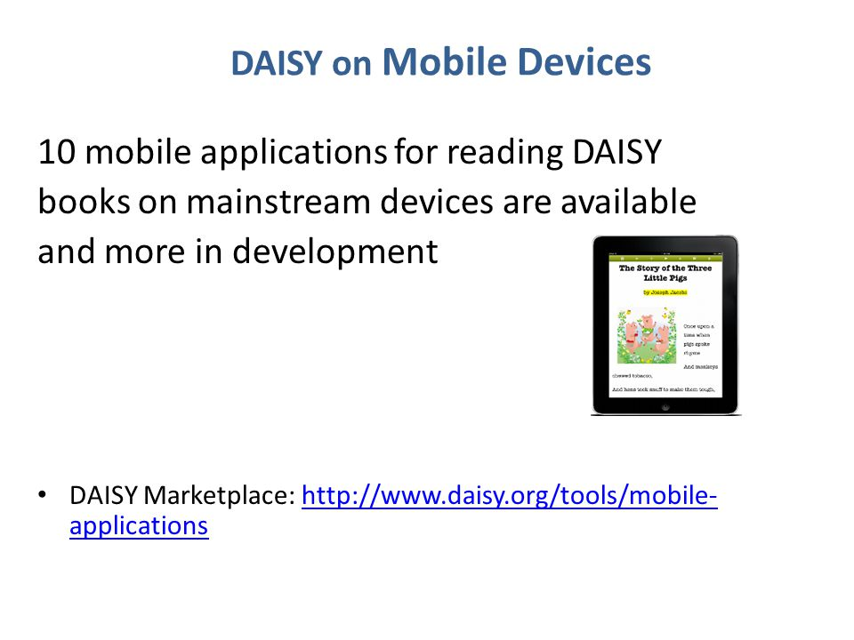 DAISY on Mobile Devices 10 mobile applications for reading DAISY books on mainstream devices are available and more in development DAISY Marketplace:
