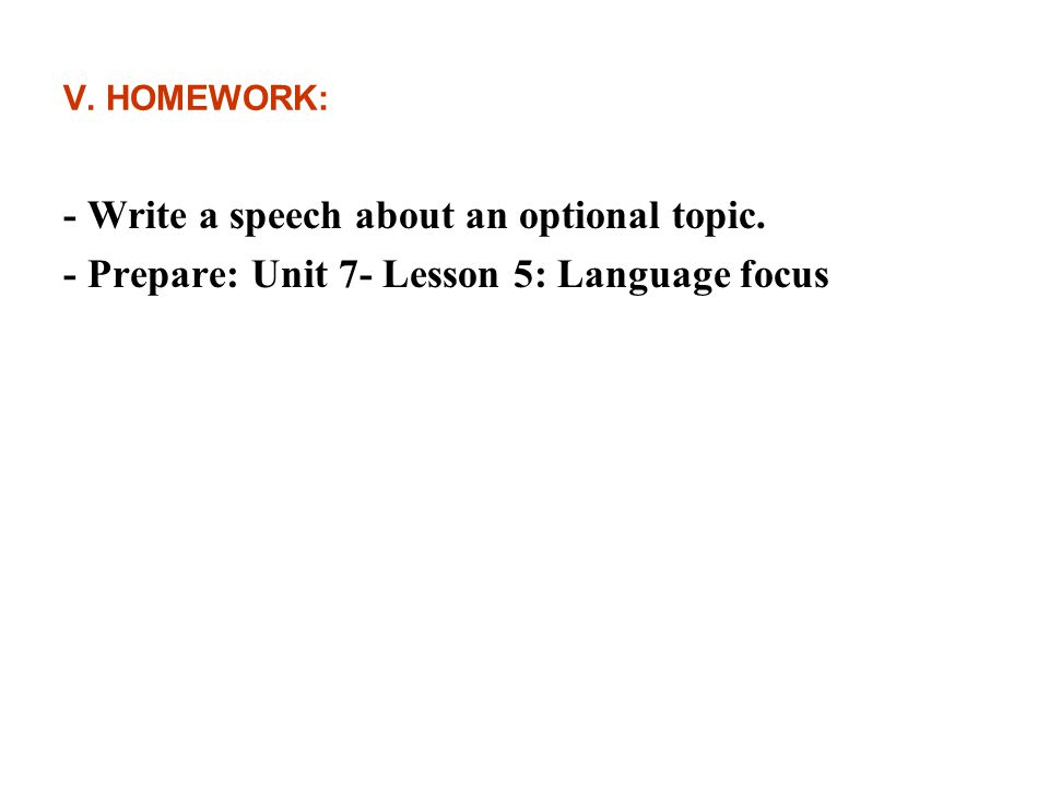 V. HOMEWORK: - Write a speech about an optional topic. - Prepare: Unit 7- Lesson 5: Language focus