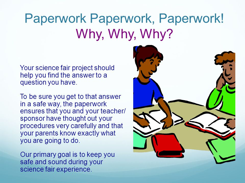 Paperwork Paperwork, Paperwork! Why, Why, Why? Your science fair project should help you find the answer to a question you have. To be sure you get to