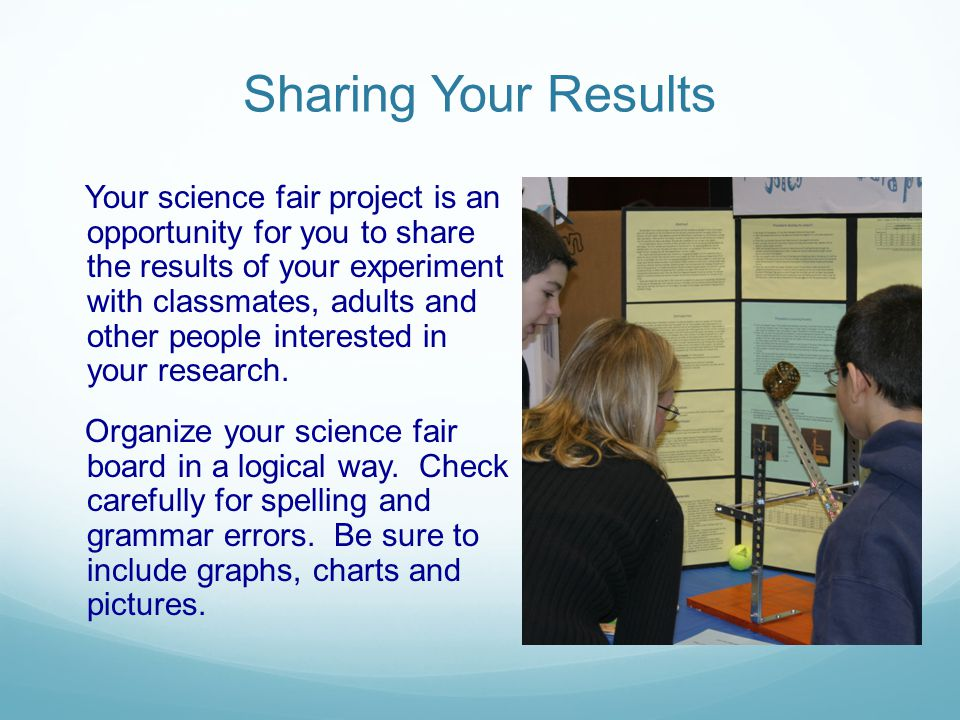 Sharing Your Results Your science fair project is an opportunity for you to share the results of your experiment with classmates, adults and other peo