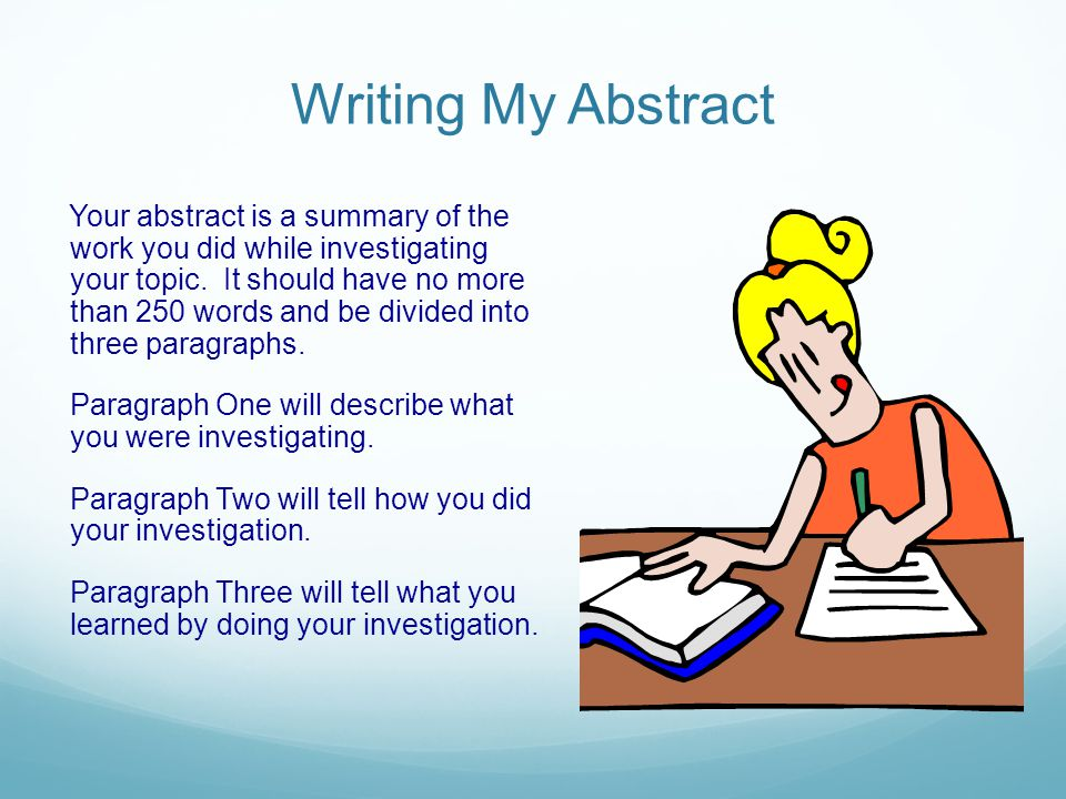 Writing My Abstract Your abstract is a summary of the work you did while investigating your topic. It should have no more than 250 words and be divide