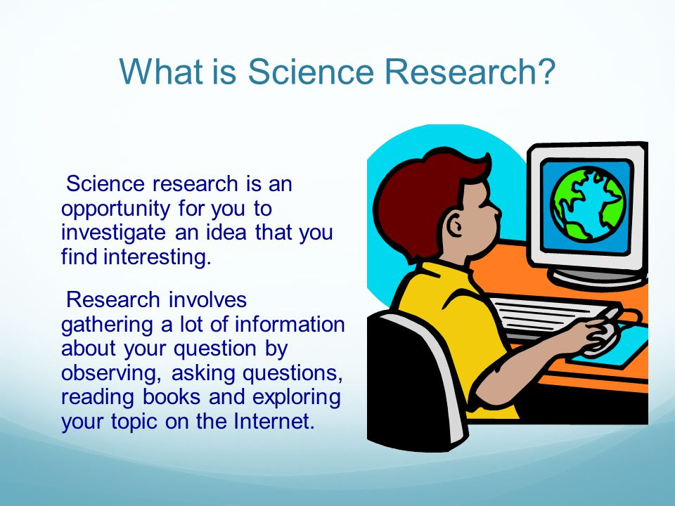 What is Science Research? Science research is an opportunity for you to investigate an idea that you find interesting. Research involves gathering a l