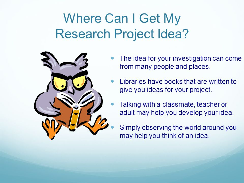 Where Can I Get My Research Project Idea? The idea for your investigation can come from many people and places. Libraries have books that are written