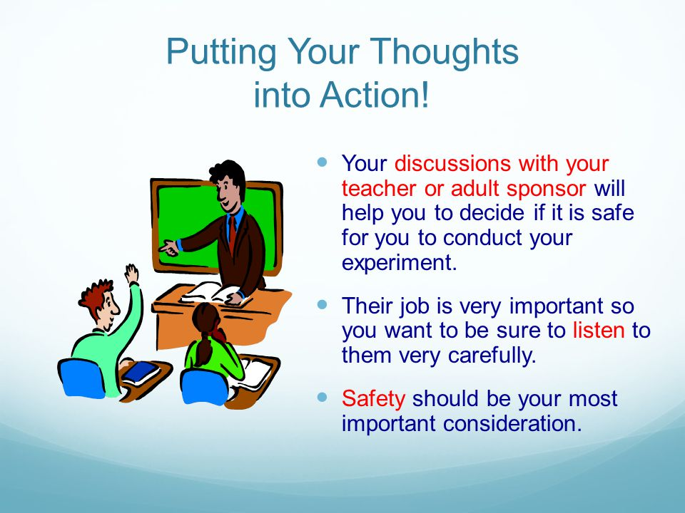 Putting Your Thoughts into Action! Your discussions with your teacher or adult sponsor will help you to decide if it is safe for you to conduct your e