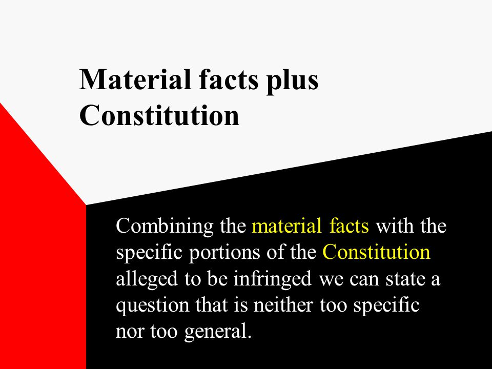 Material facts plus Constitution Combining the material facts with the specific portions of the Constitution alleged to be infringed we can state a question that is neither too specific nor too general.