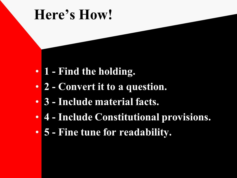 Here's How! 1 - Find the holding. 2 - Convert it to a question. 3 - Include material facts. 4 - Include Constitutional provisions. 5 - Fine tune for r