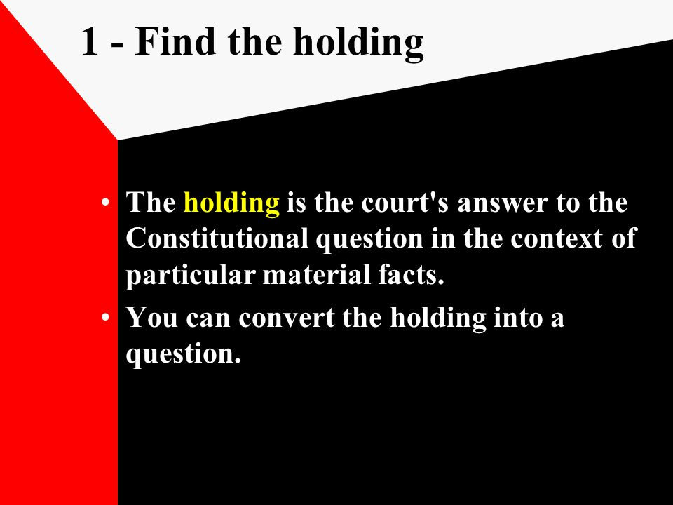 1 - Find the holding The holding is the court's answer to the Constitutional question in the context of particular material facts. You can convert the