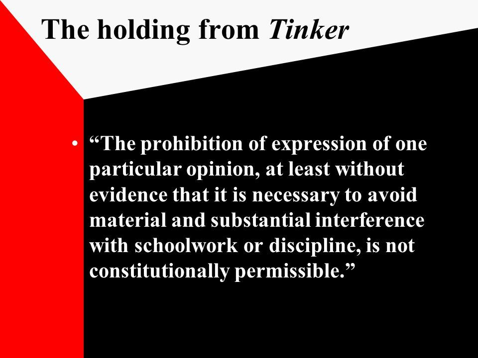 The holding from Tinker The prohibition of expression of one particular opinion, at least without evidence that it is necessary to avoid material and substantial interference with schoolwork or discipline, is not constitutionally permissible.