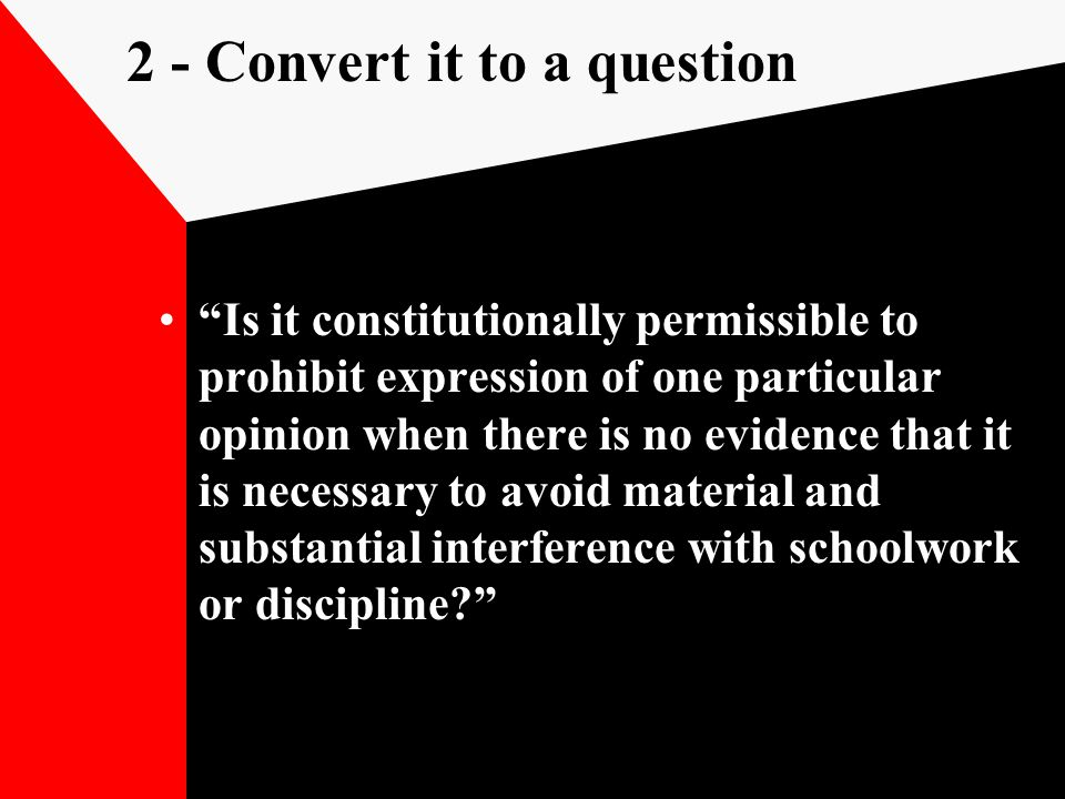 2 - Convert it to a question Is it constitutionally permissible to prohibit expression of one particular opinion when there is no evidence that it is necessary to avoid material and substantial interference with schoolwork or discipline