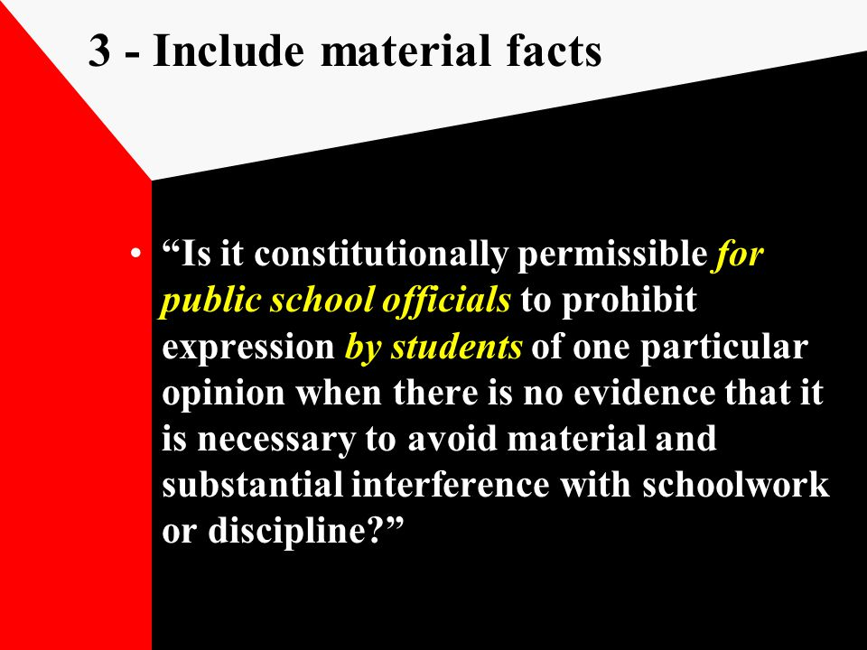 3 - Include material facts Is it constitutionally permissible for public school officials to prohibit expression by students of one particular opinion when there is no evidence that it is necessary to avoid material and substantial interference with schoolwork or discipline