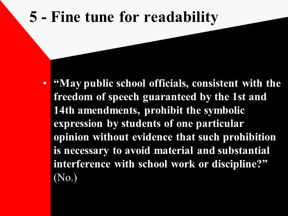 5 - Fine tune for readability May public school officials, consistent with the freedom of speech guaranteed by the 1st and 14th amendments, prohibit the symbolic expression by students of one particular opinion without evidence that such prohibition is necessary to avoid material and substantial interference with school work or discipline (No.)
