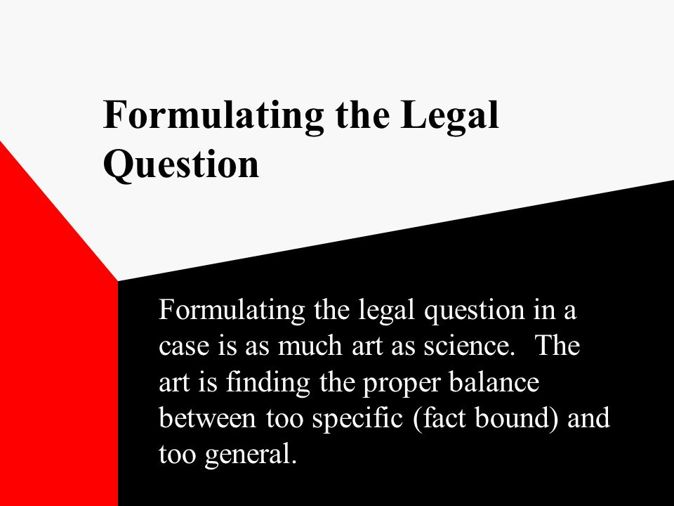 Formulating the Legal Question Formulating the legal question in a case is as much art as science. The art is finding the proper balance between too s