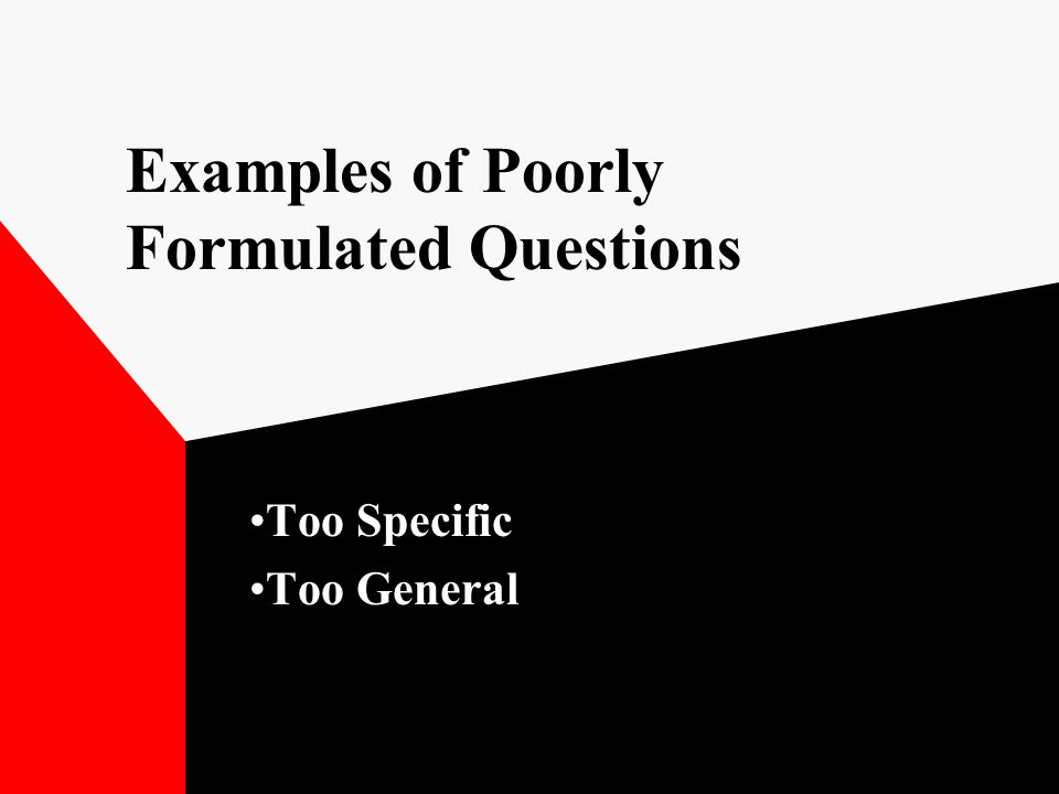 Examples of Poorly Formulated Questions Too Specific Too General