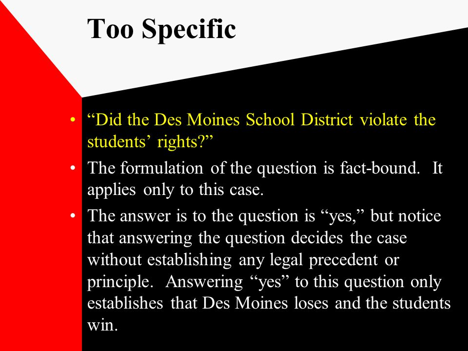 Too Specific Did the Des Moines School District violate the students' rights The formulation of the question is fact-bound.