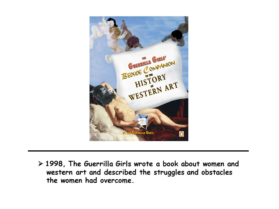  1998, The Guerrilla Girls wrote a book about women and western art and described the struggles and obstacles the women had overcome.
